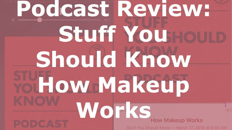 Podcast Review: Stuff You Should Know – How Makeup Works – Starring ...